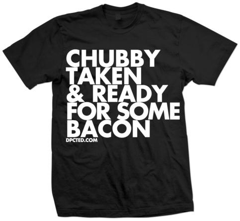 Custom T-shirt Design CHUBBY TAKEN AND READY FOR SOME BACON