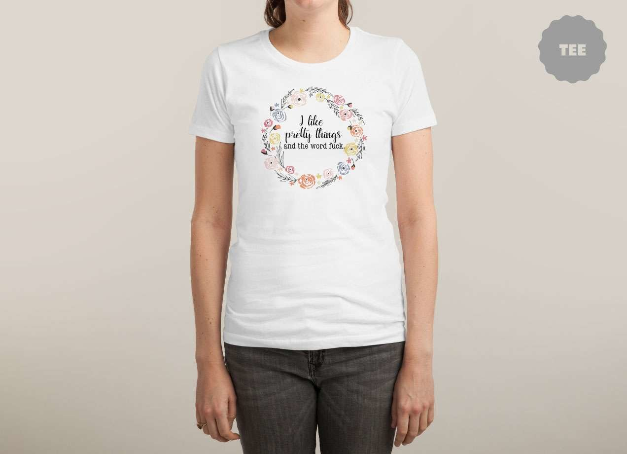 I LIKE PRETTY THINGS AND THE WORD FUCK. T-shirt Design by swallowlikealady woman